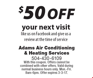$50 off your next visit like us on Facebook and give us a review at the time of service. With this coupon. Offers cannot be combined with other offers. Valid during normal business hours only. Mon.-Fri. 8am-6pm. Offer expires 3-3-17.
