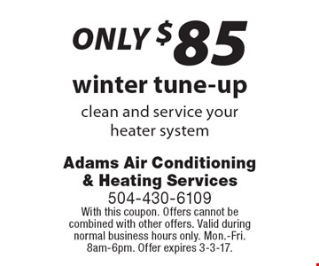 only $85 winter tune-up clean and service your heater system. With this coupon. Offers cannot be combined with other offers. Valid during normal business hours only. Mon.-Fri. 8am-6pm. Offer expires 3-3-17.