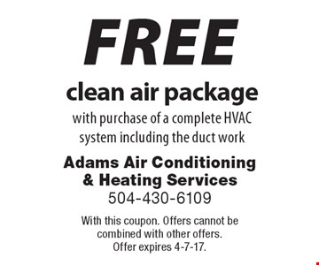 FREE clean air package with purchase of a complete HVAC system including the duct work. With this coupon. Offers cannot be combined with other offers. Offer expires 4-7-17.