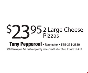 $23.95 2 Large Cheese Pizzas. With this coupon. Not valid on specialty pizzas or with other offers. Expires 11-4-16.