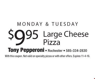 MONDAY & TUESDAY $9.95 Large Cheese Pizza . With this coupon. Not valid on specialty pizzas or with other offers. Expires 11-4-16.