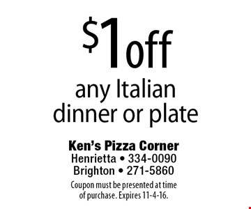 $1 off any Italian dinner or plate. Coupon must be presented at time of purchase. Expires 11-4-16.