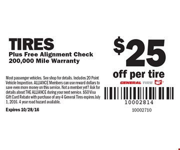 $25 off per tire Tires Plus Free Alignment Check 200,000 Mile Warranty. Most passenger vehicles. See shop for details. Includes 20 Point Vehicle Inspection. ALLIANCE Members can use reward dollars to save even more money on this service. Not a member yet? Ask for details about THE ALLIANCE during your next service. $50 Visa Gift Card Rebate with purchase of any 4 General Tires expires July 1, 2016. 4 year road hazard available. Expires 10/28/16