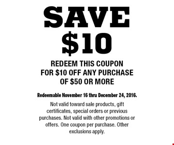$10 off any purchase of $50 or more. Redeemable November 16 thru December 24, 2016. Not valid toward sale products, gift certificates, special orders or previous purchases. Not valid with other promotions or offers. One coupon per purchase. Other exclusions apply.