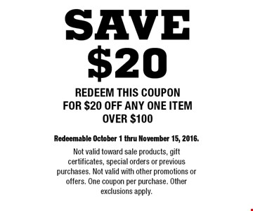 $20 off any one item over $100. Redeemable October 1 thru November 15, 2016. Not valid toward sale products, gift certificates, special orders or previous purchases. Not valid with other promotions or offers. One coupon per purchase. Other exclusions apply.