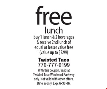 free lunch. buy 1 lunch & 2 beverages & receive 2nd lunch of equal or lesser value free (value up to $7.99). With this coupon. Valid at Twisted Taco Windward Parkway only. Not valid with other offers. Dine in only. Exp. 6-30-16.
