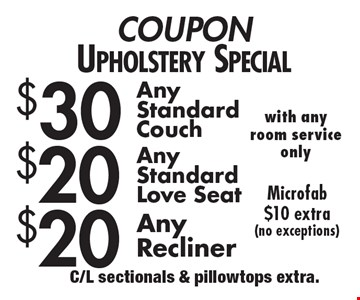 Upholstery Special – $20 Any Recliner. $20 Any Standard Love seat. $30 Any Standard Couch with any room service only. Microfab $10 extra (no exceptions). C/L sectionals & pillowtops extra.