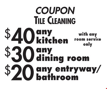COUPON Tile Cleaning $20 any entryway/bathroom with any room service only. $30 any dining room with any room service only. $40 any kitchen with any room service only.