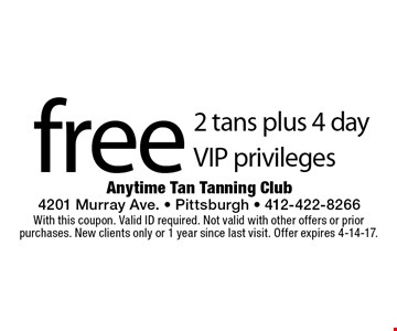 Free 2 tans plus 4 day VIP privileges. With this coupon. Valid ID required. Not valid with other offers or prior purchases. New clients only or 1 year since last visit. Offer expires 4-14-17.