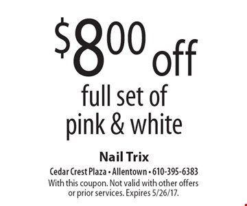 $8.00 off full set of pink & white. With this coupon. Not valid with other offers or prior services. Expires 5/26/17.