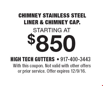 starting at $850 chimney stainless steelliner & chimney cap.. With this coupon. Not valid with other offers or prior service. Offer expires 12/9/16.