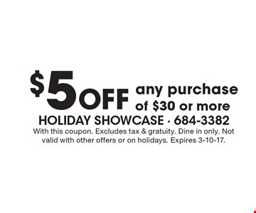 $5 Off any purchase of $30 or more. With this coupon. Excludes tax & gratuity. Dine in only. Not valid with other offers or on holidays. Expires 3-10-17.