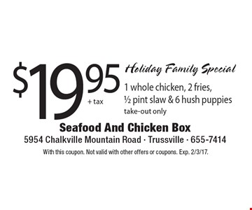 Holiday Family Special $19.95+ tax 1 whole chicken, 2 fries, 1/2 pint slaw & 6 hush puppies, take-out only. With this coupon. Not valid with other offers or coupons. Exp. 2/3/17.