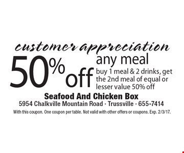 Customer appreciation. 50% off any meal. Buy 1 meal & 2 drinks, get the 2nd meal of equal or lesser value 50% off. With this coupon. One coupon per table. Not valid with other offers or coupons. Exp. 2/3/17.