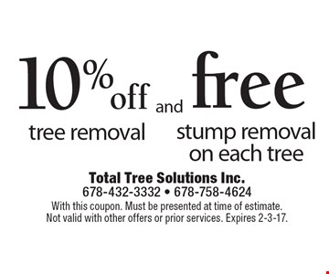 10% off tree removal and Free stump removal on each tree. With this coupon. Must be presented at time of estimate. Not valid with other offers or prior services. Expires 2-3-17.