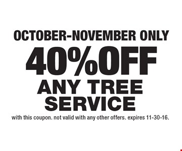40% OFF Any Tree Service October-November only. With this coupon. Not valid with any other offers. Expires 11-30-16.