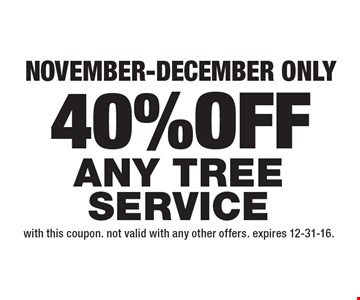 40% OFF Any Tree Service. November-December only. With this coupon. Not valid with any other offers. Expires 12-31-16.