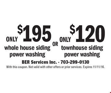 only $195 whole house siding power washing OR only $120 townhouse siding power washing. With this coupon. Not valid with other offers or prior services. Expires 11/11/16.