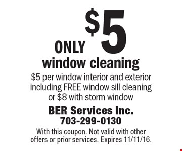 only $5 window cleaning $5 per window interior and exterior including FREE window sill cleaning or $8 with storm window. With this coupon. Not valid with other offers or prior services. Expires 11/11/16.