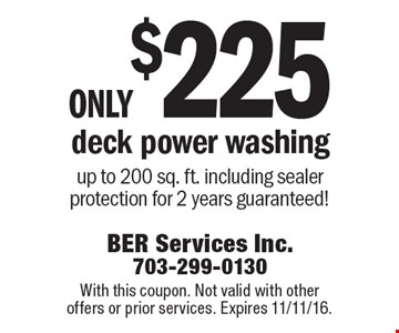 only $225 deck power washing up to 200 sq. ft. including sealer protection for 2 years guaranteed!. With this coupon. Not valid with other offers or prior services. Expires 11/11/16.