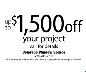 up to $1,500 off your project call for details. With this coupon. Not valid with other offers or prior purchases. Offer expires 10/21/16.