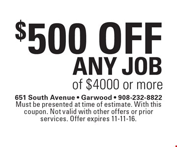 $500 off any job of $4000 or more. Must be presented at time of estimate. With this coupon. Not valid with other offers or prior services. Offer expires 11-11-16.