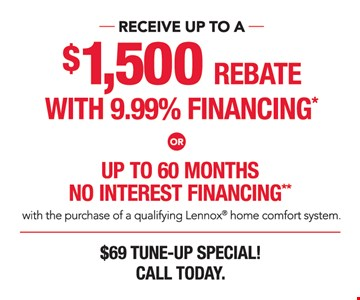 Receive up to a $1500 rebate with 9.99% financing or up to 60 months no interest financing with the purchase of a qualifying Lenox home comfort system. $69 tune-up special! Call today