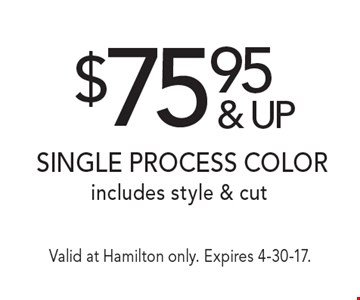 $75.95 & up Single process color includes style & cut. Valid at Hamilton only. Expires 4-30-17.