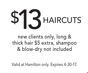 $13 HAIRCUTS. New clients only, long & thick hair $5 extra, shampoo & blow-dry not included. Valid at Hamilton only. Expires 4-30-17.