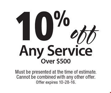 10% off Any Service Over $500. Must be presented at the time of estimate.Cannot be combined with any other offer.Offer expires 10-28-16.