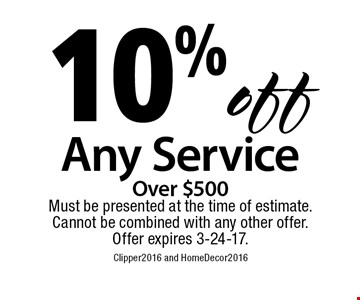 10% off any service Over $500. Must be presented at the time of estimate. Cannot be combined with any other offer. Offer expires 3-24-17. Clipper2015 and HomeDecor2015
