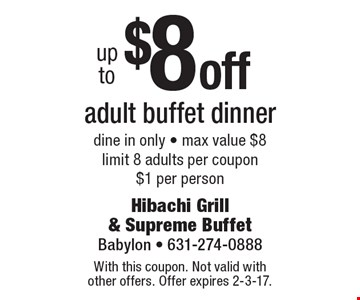 up to$8 off adult buffet dinner. Dine in only. Max value $8 limit 8 adults per coupon. $1 per person. With this coupon. Not valid with other offers. Offer expires 2-3-17.