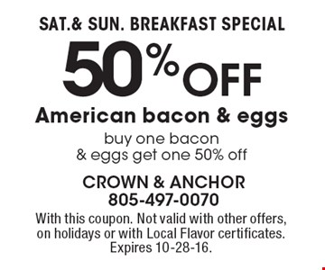 SAT.& SUN. BREAKFAST SPECIAL 50% Off American bacon & eggs, buy one bacon & eggs get one 50% off. With this coupon. Not valid with other offers,on holidays or with Local Flavor certificates. Expires 10-28-16.