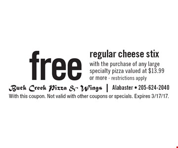 free regular cheese stix with the purchase of any large specialty pizza valued at $13.99 or more - restrictions apply. With this coupon. Not valid with other coupons or specials. Expires 3/17/17.