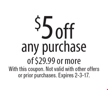 $5 off any purchase of $29.99 or more. With this coupon. Not valid with other offers or prior purchases. Expires 2-3-17.