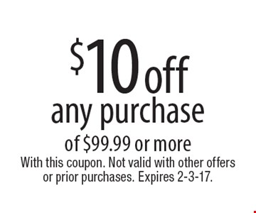 $10 off any purchase of $99.99 or more. With this coupon. Not valid with other offers or prior purchases. Expires 2-3-17.