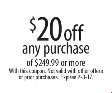 $20 off any purchase of $249.99 or more. With this coupon. Not valid with other offers or prior purchases. Expires 2-3-17.