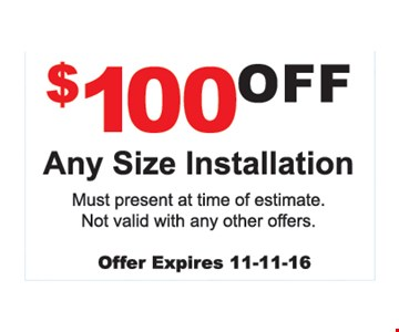 $100 off any size installation. Must present at time of estimate. Not valid with any other offer.