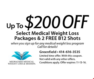 Up To $200 Off Select Medical Weight Loss Packages & 2 FREE B12 Shotswhen you sign up for any medical weight loss program Call for details!. Limited time offer. With this coupon. Not valid with any other offers. Conditions apply. Offer expires 11-13-16.