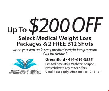 Up To $200 Off Select Medical Weight Loss Packages & 2 FREE B12 Shots when you sign up for any medical weight loss program. Call for details! Limited time offer. With this coupon. Not valid with any other offers. Conditions apply. Offer expires 12-18-16.