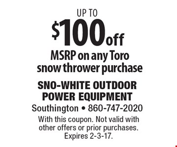 Up to $100 off MSRP on any Toro snow thrower purchase. With this coupon. Not valid with other offers or prior purchases. Expires 2-3-17.