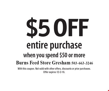 $5 OFF entire purchase when you spend $50 or more. With this coupon. Not valid with other offers, discounts or prior purchases. Offer expires 12-2-16.
