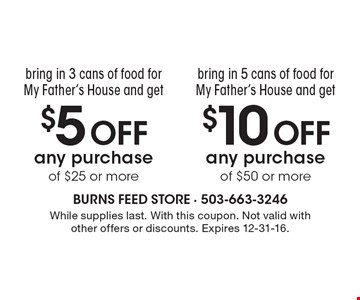 $10 OFF any purchase of $50 or more OR $5 OFF any purchase of $25 or more. . While supplies last. With this coupon. Not valid with other offers or discounts. Expires 12-31-16.