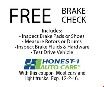 FREE BRAKE CHECK Includes: - Inspect Brake Pads or Shoes- Measure Rotors or Drums- Inspect Brake Fluids & Hardware- Test Drive Vehicle. With this coupon. Most cars andlight trucks. Exp. 12-2-16.