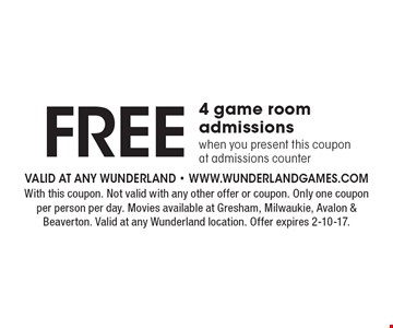 FREE 4 game room admissionswhen you present this couponat admissions counter. With this coupon. Not valid with any other offer or coupon. Only one coupon per person per day. Movies available at Gresham, Milwaukie, Avalon & Beaverton. Valid at any Wunderland location. Offer expires 2-10-17.