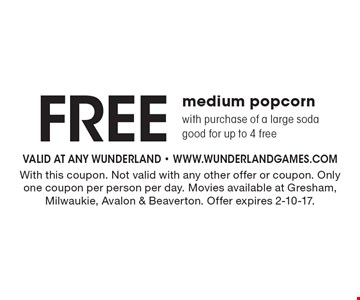 FREE medium popcornwith purchase of a large sodagood for up to 4 free. With this coupon. Not valid with any other offer or coupon. Only one coupon per person per day. Movies available at Gresham, Milwaukie, Avalon & Beaverton. Offer expires 2-10-17.