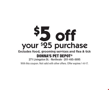 $5 off your $25 purchase Excludes food, grooming services and flea & tick. With this coupon. Not valid with other offers. Offer expires 1-6-17.