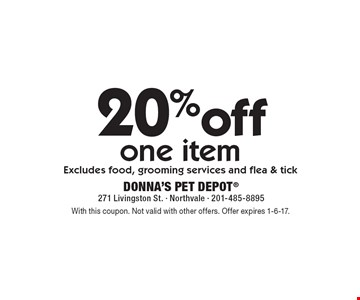 20%off one item Excludes food, grooming services and flea & tick. With this coupon. Not valid with other offers. Offer expires 1-6-17.