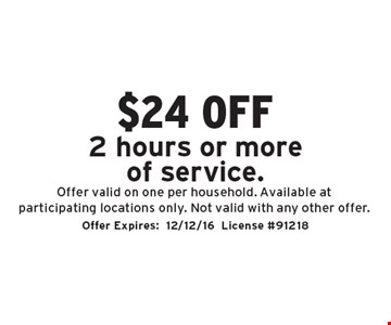 $24 off 2 hours or more of service. Offer valid on one per household. Available at participating locations only. Not valid with any other offer. Offer Expires:12/12/16. License #91218
