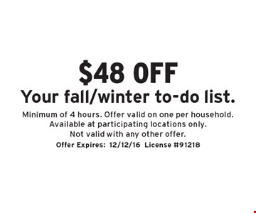 $48 off your Fall/Winter to-do list. Minimum of 4 hours. Offer valid on one per household. Available at participating locations only. Not valid with any other offer. Offer Expires:12/12/16. License #91218